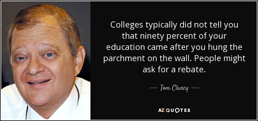 Colleges typically did not tell you that ninety percent of your education came after you hung the parchment on the wall. People might ask for a rebate. - Tom Clancy