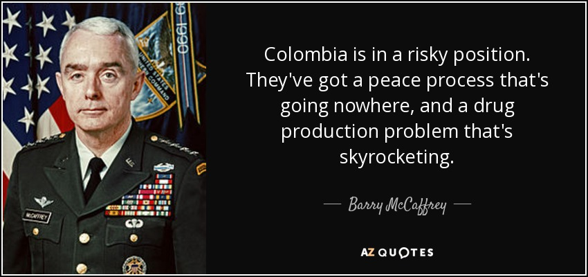 Colombia is in a risky position. They've got a peace process that's going nowhere, and a drug production problem that's skyrocketing. - Barry McCaffrey