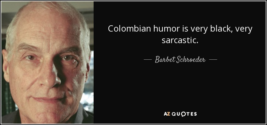 Colombian humor is very black, very sarcastic. - Barbet Schroeder