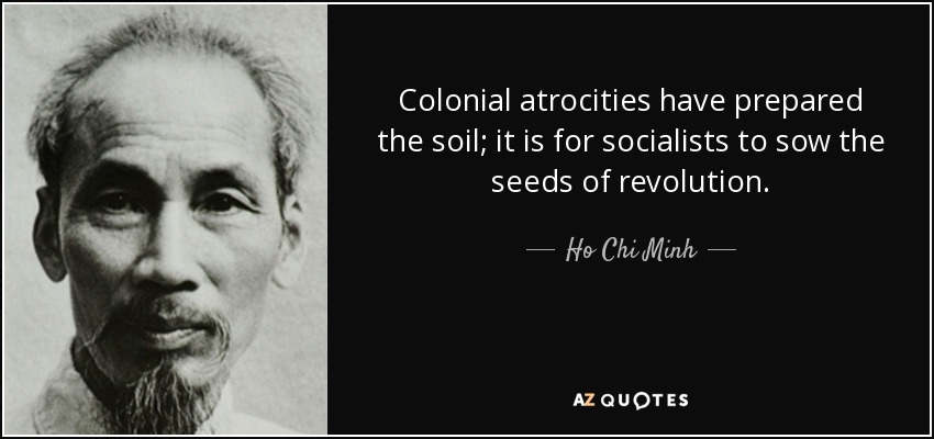 Colonial atrocities have prepared the soil; it is for socialists to sow the seeds of revolution. - Ho Chi Minh