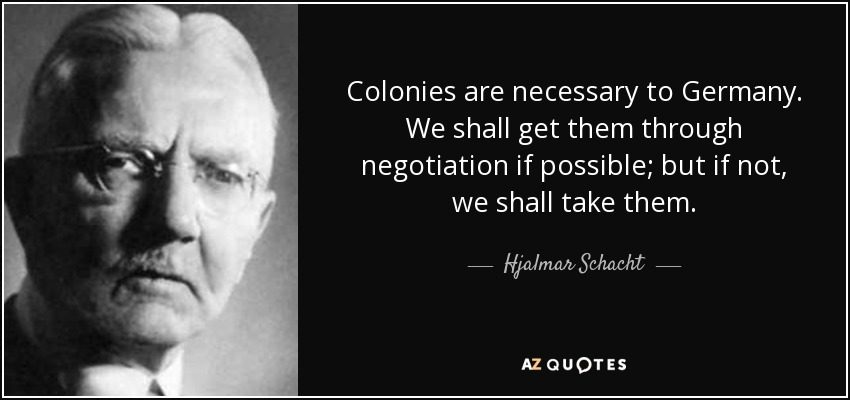 Colonies are necessary to Germany. We shall get them through negotiation if possible; but if not, we shall take them. - Hjalmar Schacht