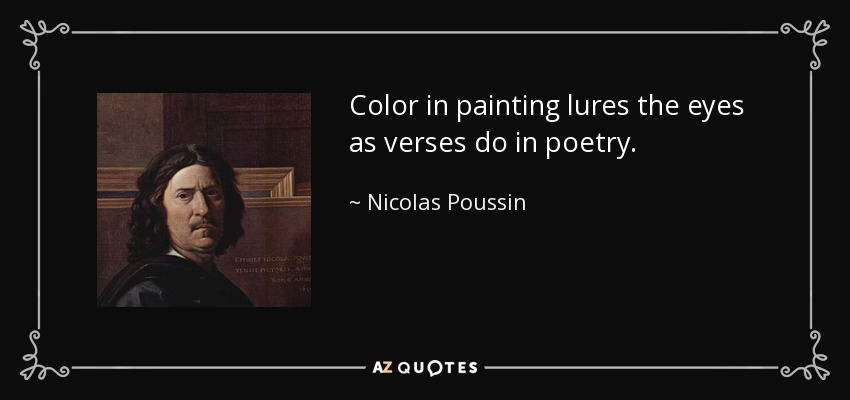 Color in painting lures the eyes as verses do in poetry. - Nicolas Poussin