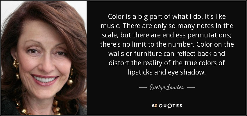 Color is a big part of what I do. It's like music. There are only so many notes in the scale, but there are endless permutations; there's no limit to the number. Color on the walls or furniture can reflect back and distort the reality of the true colors of lipsticks and eye shadow. - Evelyn Lauder