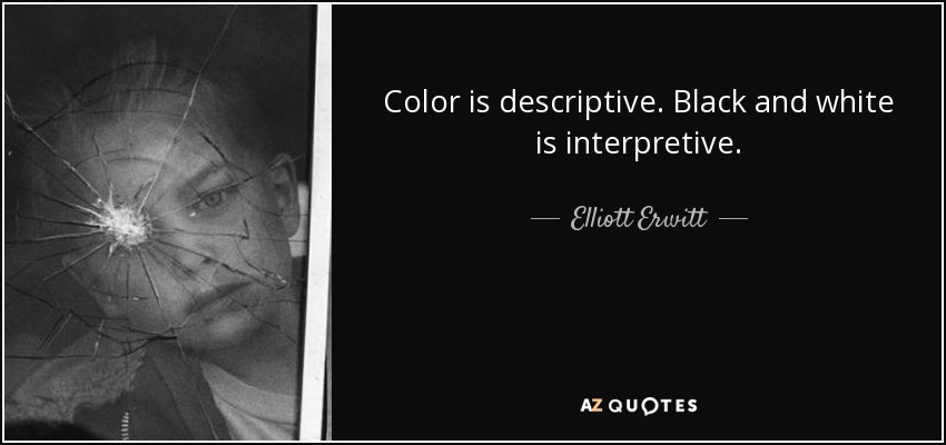 Color is descriptive. Black and white is interpretive. - Elliott Erwitt