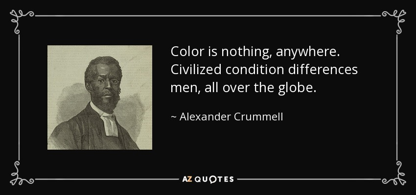 Color is nothing, anywhere. Civilized condition differences men, all over the globe. - Alexander Crummell