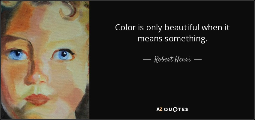 Color is only beautiful when it means something. - Robert Henri