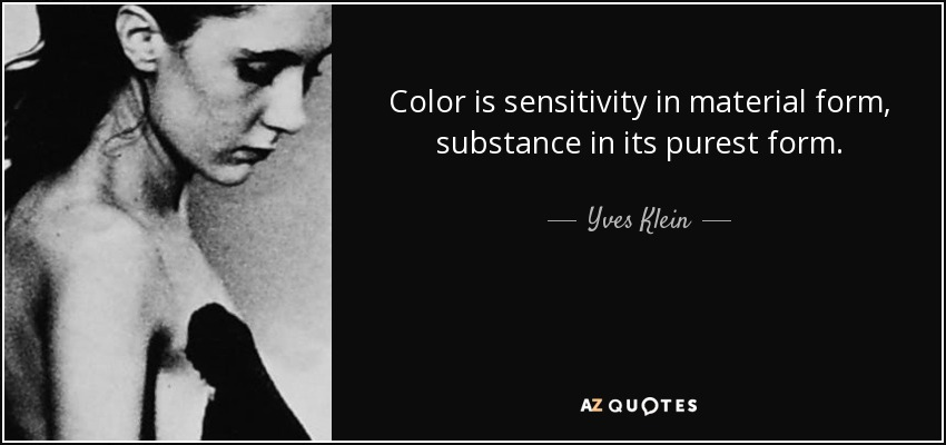 Color is sensitivity in material form, substance in its purest form. - Yves Klein