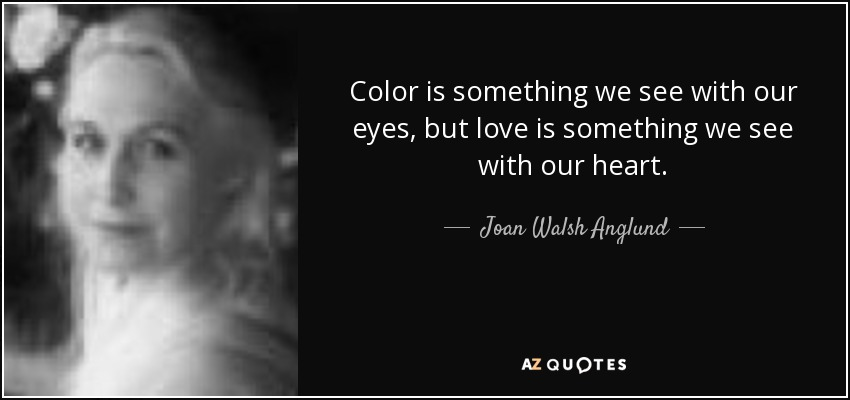 Color is something we see with our eyes, but love is something we see with our heart. - Joan Walsh Anglund
