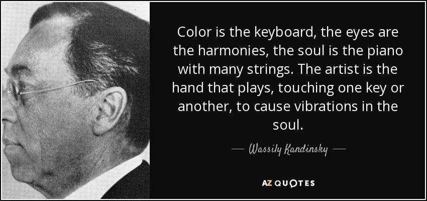 Color is the keyboard, the eyes are the harmonies, the soul is the piano with many strings. The artist is the hand that plays, touching one key or another, to cause vibrations in the soul. - Wassily Kandinsky