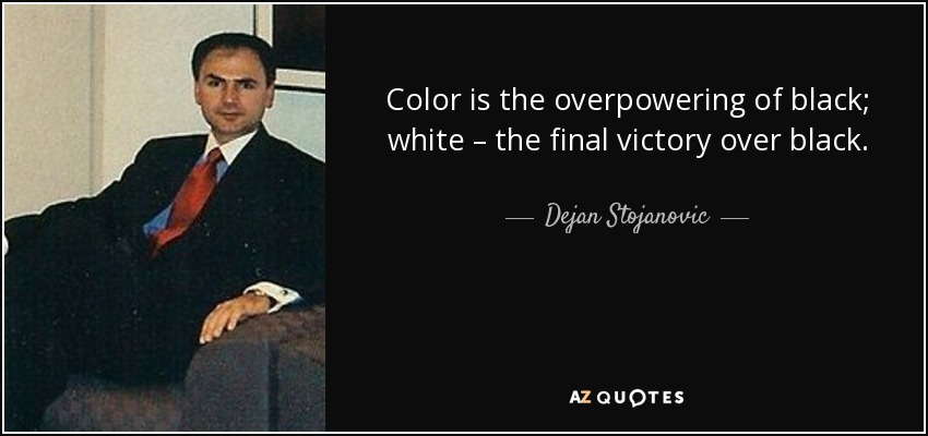Color is the overpowering of black; white – the final victory over black. - Dejan Stojanovic