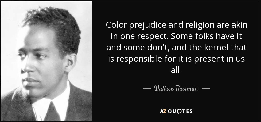 Color prejudice and religion are akin in one respect. Some folks have it and some don't, and the kernel that is responsible for it is present in us all. - Wallace Thurman