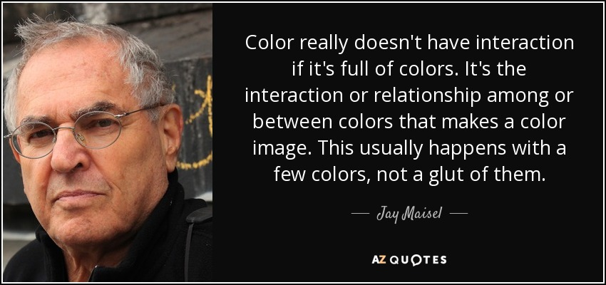 Color really doesn't have interaction if it's full of colors. It's the interaction or relationship among or between colors that makes a color image. This usually happens with a few colors, not a glut of them. - Jay Maisel