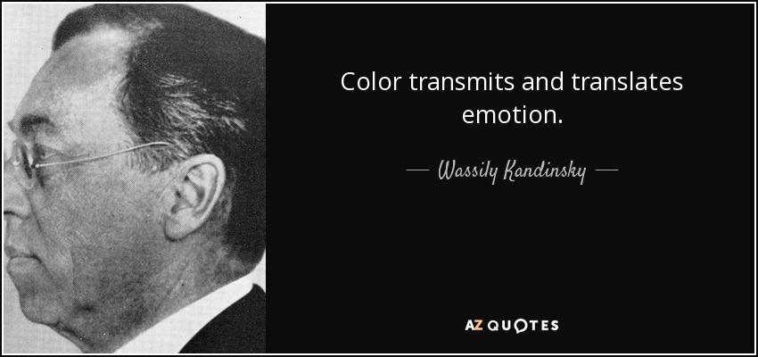 Color transmits and translates emotion. - Wassily Kandinsky