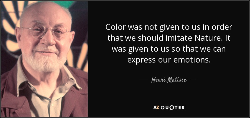 Color was not given to us in order that we should imitate Nature. It was given to us so that we can express our emotions. - Henri Matisse