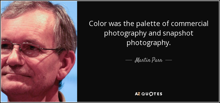 Color was the palette of commercial photography and snapshot photography. - Martin Parr