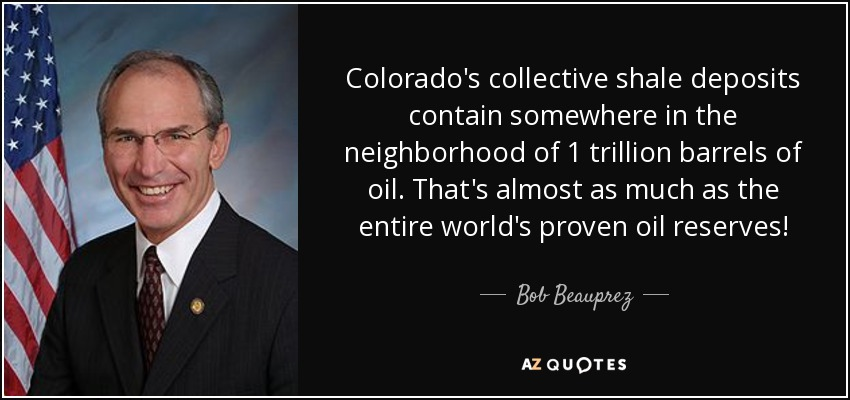 Colorado's collective shale deposits contain somewhere in the neighborhood of 1 trillion barrels of oil. That's almost as much as the entire world's proven oil reserves! - Bob Beauprez