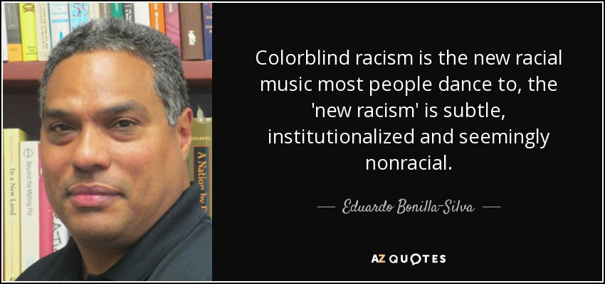 Colorblind racism is the new racial music most people dance to, the 'new racism' is subtle, institutionalized and seemingly nonracial. - Eduardo Bonilla-Silva