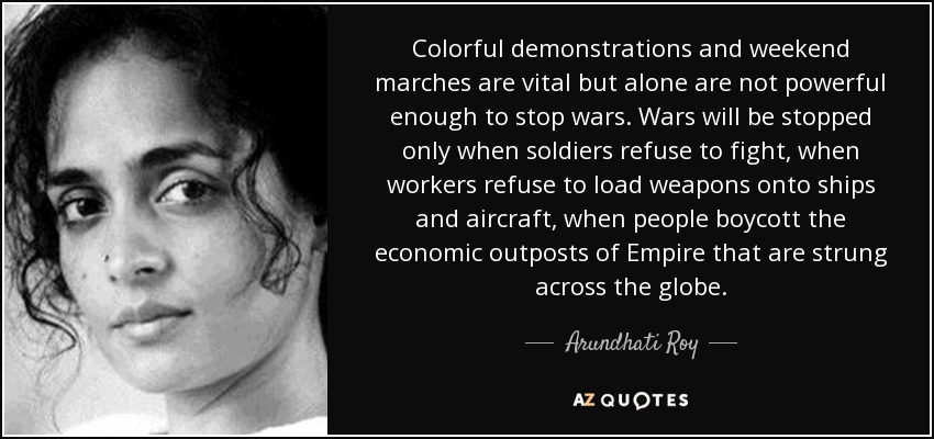 Colorful demonstrations and weekend marches are vital but alone are not powerful enough to stop wars. Wars will be stopped only when soldiers refuse to fight, when workers refuse to load weapons onto ships and aircraft, when people boycott the economic outposts of Empire that are strung across the globe. - Arundhati Roy