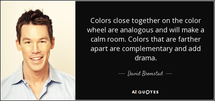 Colors close together on the color wheel are analogous and will make a calm room. Colors that are farther apart are complementary and add drama. - David Bromstad