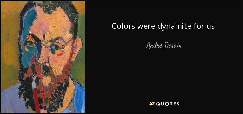 Colors were dynamite for us. - Andre Derain