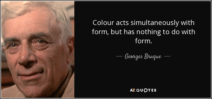 Colour acts simultaneously with form, but has nothing to do with form. - Georges Braque