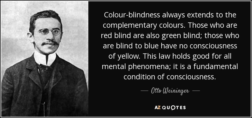 Colour-blindness always extends to the complementary colours. Those who are red blind are also green blind; those who are blind to blue have no consciousness of yellow. This law holds good for all mental phenomena; it is a fundamental condition of consciousness. - Otto Weininger