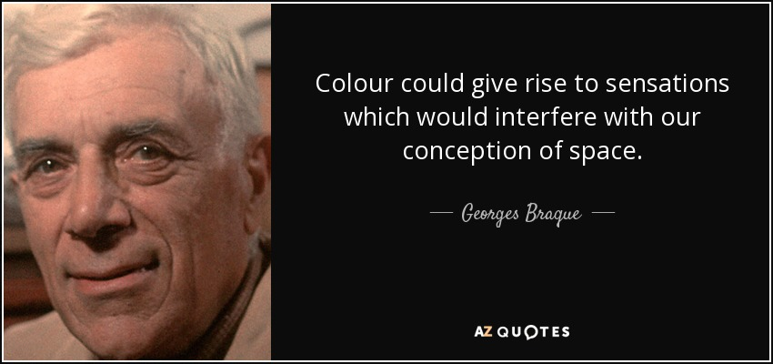Colour could give rise to sensations which would interfere with our conception of space. - Georges Braque