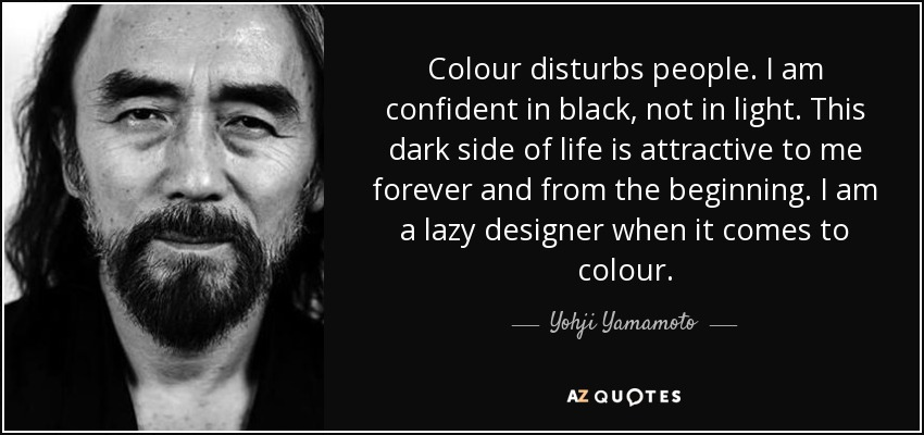 Colour disturbs people. I am confident in black, not in light. This dark side of life is attractive to me forever and from the beginning. I am a lazy designer when it comes to colour. - Yohji Yamamoto