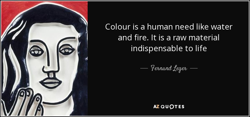 Colour is a human need like water and fire. It is a raw material indispensable to life - Fernand Leger