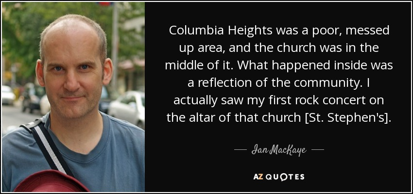 Columbia Heights was a poor, messed up area, and the church was in the middle of it. What happened inside was a reflection of the community. I actually saw my first rock concert on the altar of that church [St. Stephen's]. - Ian MacKaye