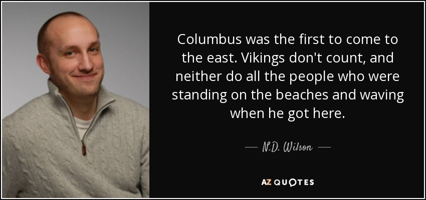 Columbus was the first to come to the east. Vikings don't count, and neither do all the people who were standing on the beaches and waving when he got here. - N.D. Wilson