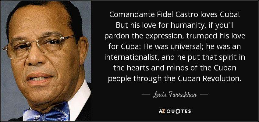 Comandante Fidel Castro loves Cuba! But his love for humanity, if you'll pardon the expression, trumped his love for Cuba: He was universal; he was an internationalist, and he put that spirit in the hearts and minds of the Cuban people through the Cuban Revolution. - Louis Farrakhan