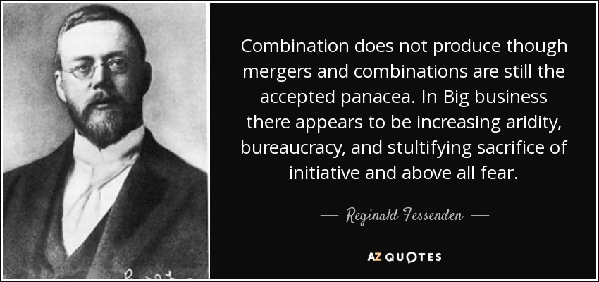 Combination does not produce though mergers and combinations are still the accepted panacea. In Big business there appears to be increasing aridity, bureaucracy, and stultifying sacrifice of initiative and above all fear. - Reginald Fessenden