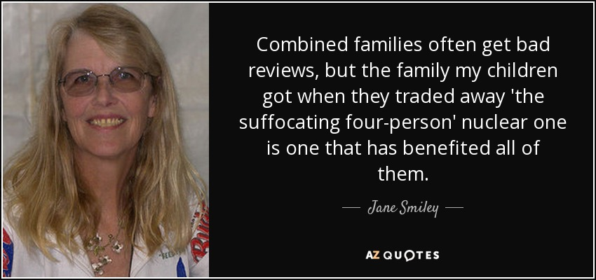 Combined families often get bad reviews, but the family my children got when they traded away 'the suffocating four-person' nuclear one is one that has benefited all of them. - Jane Smiley
