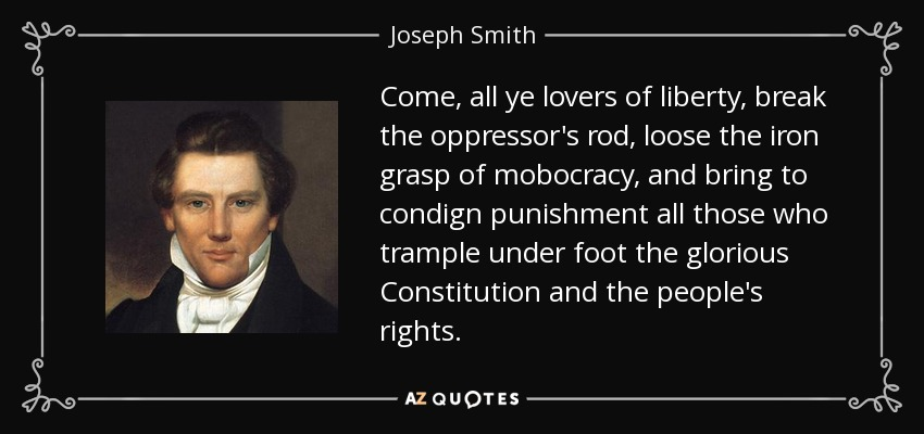 Come, all ye lovers of liberty, break the oppressor's rod, loose the iron grasp of mobocracy, and bring to condign punishment all those who trample under foot the glorious Constitution and the people's rights. - Joseph Smith, Jr.