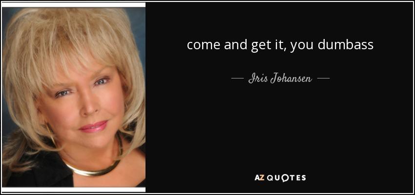 come and get it, you dumbass - Iris Johansen