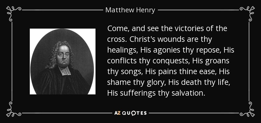 Come, and see the victories of the cross. Christ's wounds are thy healings, His agonies thy repose, His conflicts thy conquests, His groans thy songs, His pains thine ease, His shame thy glory, His death thy life, His sufferings thy salvation. - Matthew Henry