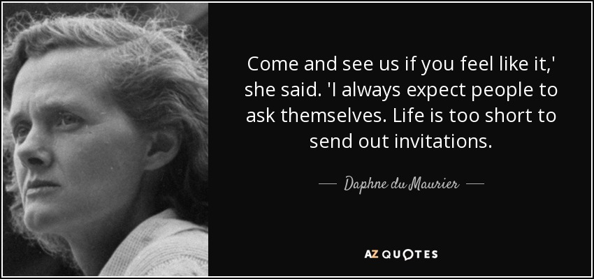 Come and see us if you feel like it,' she said. 'I always expect people to ask themselves. Life is too short to send out invitations. - Daphne du Maurier