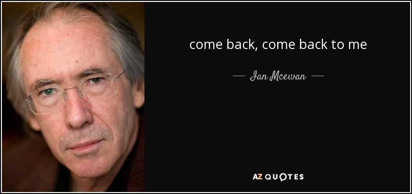 come back, come back to me - Ian Mcewan