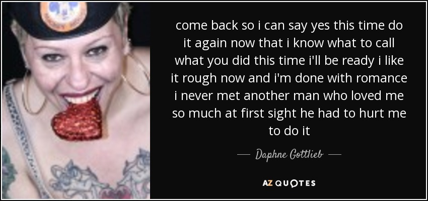 come back so i can say yes this time do it again now that i know what to call what you did this time i'll be ready i like it rough now and i'm done with romance i never met another man who loved me so much at first sight he had to hurt me to do it - Daphne Gottlieb