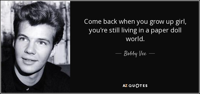 Come back when you grow up girl, you're still living in a paper doll world. - Bobby Vee