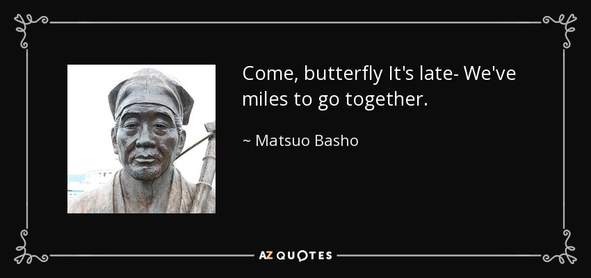 Come, butterfly It's late- We've miles to go together. - Matsuo Basho