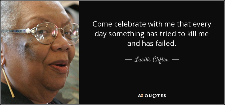 Come celebrate with me that every day something has tried to kill me and has failed. - Lucille Clifton