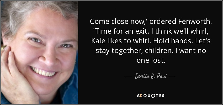 Come close now,' ordered Fenworth. 'Time for an exit. I think we'll whirl, Kale likes to whirl. Hold hands. Let's stay together, children. I want no one lost. - Donita K. Paul