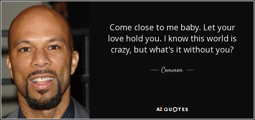 Come close to me baby. Let your love hold you. I know this world is crazy, but what's it without you? - Common