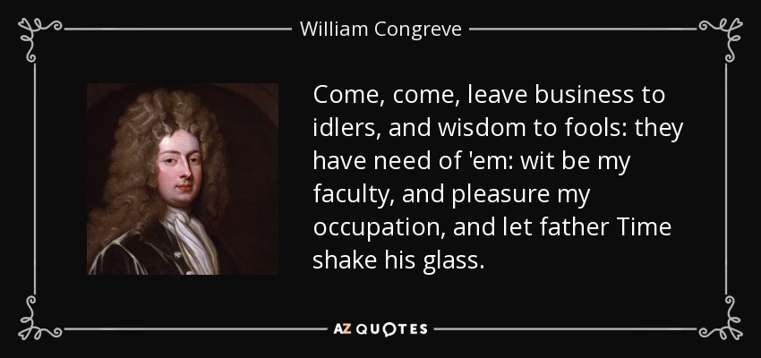 Come, come, leave business to idlers, and wisdom to fools: they have need of 'em: wit be my faculty, and pleasure my occupation, and let father Time shake his glass. - William Congreve