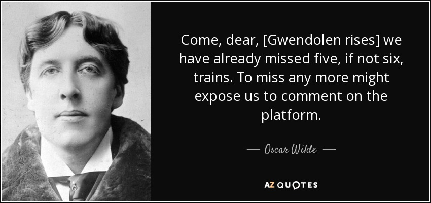 Come, dear, [Gwendolen rises] we have already missed five, if not six, trains. To miss any more might expose us to comment on the platform. - Oscar Wilde