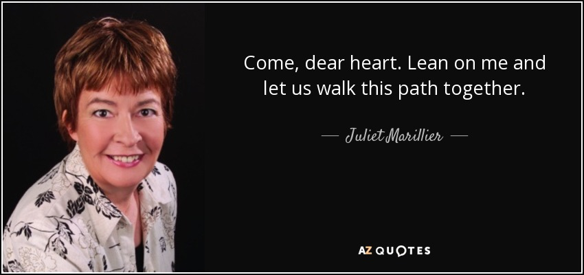 Come, dear heart. Lean on me and let us walk this path together. - Juliet Marillier