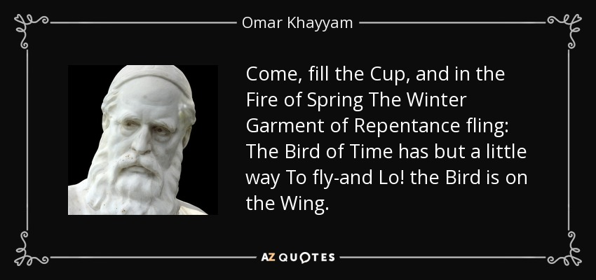 Come, fill the Cup, and in the Fire of Spring The Winter Garment of Repentance fling: The Bird of Time has but a little way To fly-and Lo! the Bird is on the Wing. - Omar Khayyam