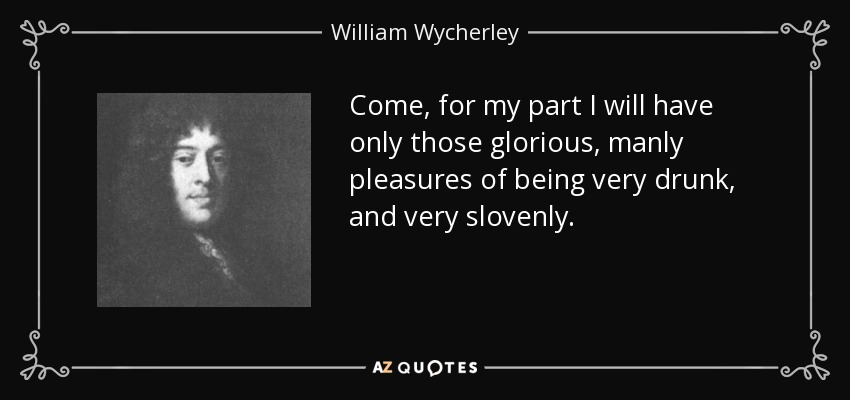 Come, for my part I will have only those glorious, manly pleasures of being very drunk, and very slovenly. - William Wycherley